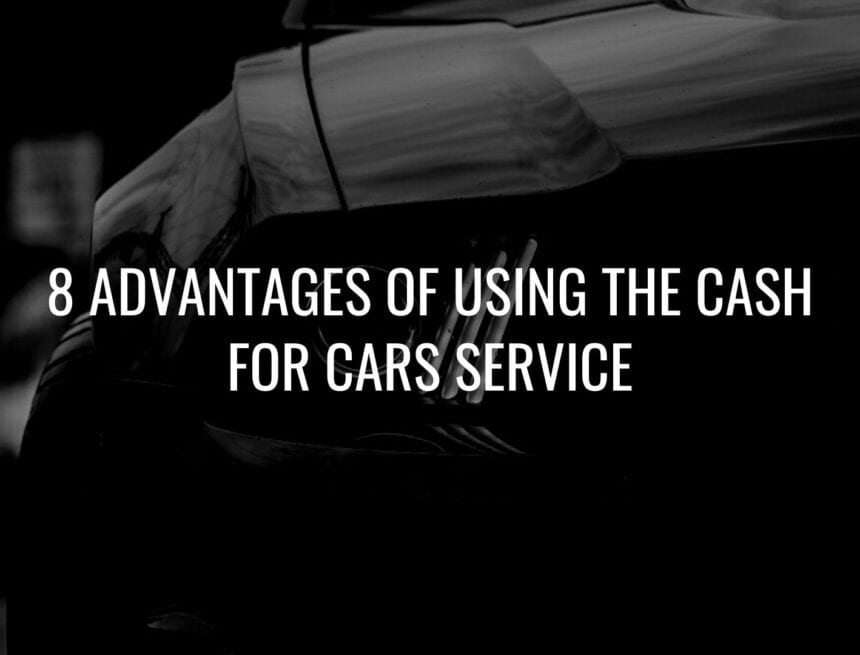 8 Advantages Of Using The Cash For Cars Service